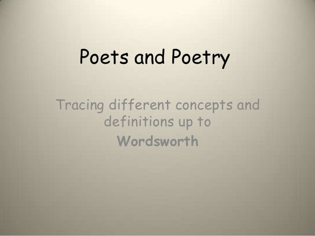 Poets and PoetryTracing different concepts and       definitions up to         Wordsworth