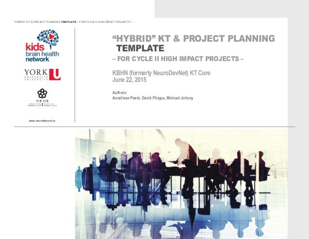 "www.neurodevnet.ca ""HYBRID"" KT & PROJECT PLANNING TEMPLATE – FOR CYCLE II HIGH IMPACT PROJECTS – KBHN (formerly NeuroDevNe..."