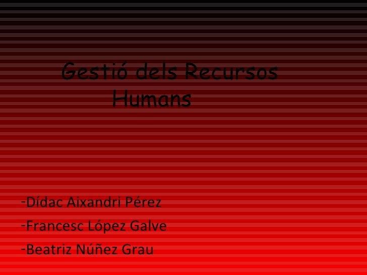 Gestió dels Recursos    Humans  <ul><li>Dídac Aixandri Pérez </li></ul><ul><li>Francesc López Galve </li></ul><ul><li>Be...