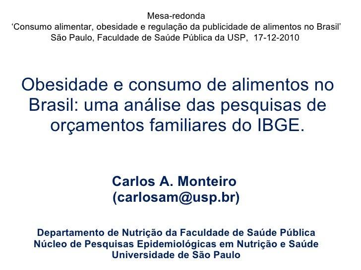 Obesidade e consumo de alimentos no Brasil: uma análise das pesquisas de orçamentos familiares do IBGE. Carlos A. Monteiro...