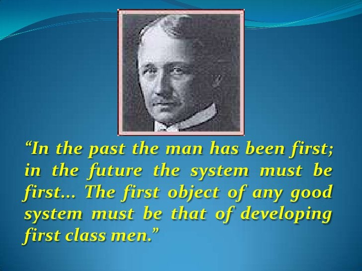 """""""In the past the man has been first; in the future the system must be first... The first object of any good system must be..."""