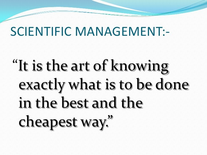 """SCIENTIFIC MANAGEMENT:-<br />""""It is the art of knowing exactly what is to be done in the best and the cheapest way.""""<br />"""