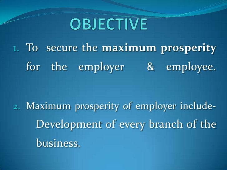 OBJECTIVE<br />To  secure the maximum prosperity for the employer  & employee.<br />Maximum prosperity of employer include...