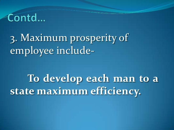 Contd…<br />3. Maximum prosperity of employee include-<br />To develop each man to a state maximum efficiency.<br />