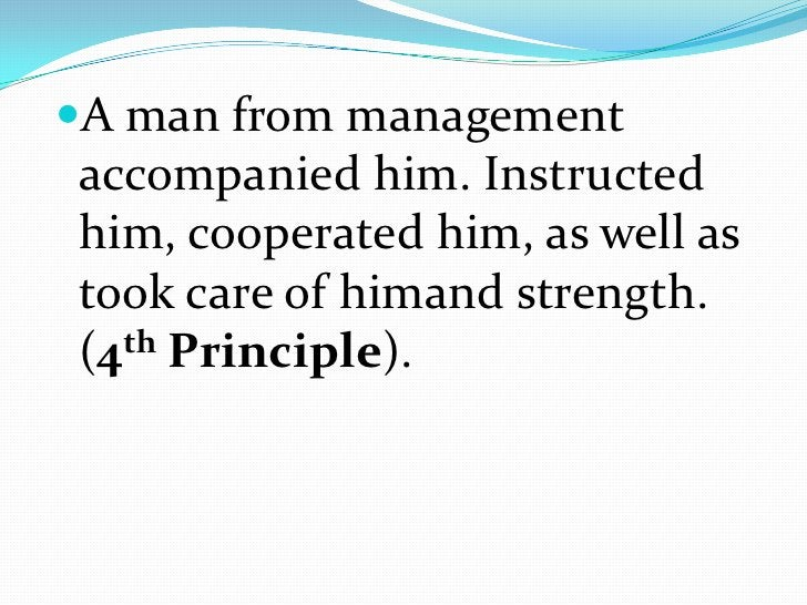A man from management accompanied him. Instructed him, cooperated him, as well as took care of himand strength. (4th Princ...