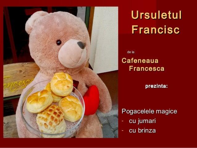 UrsuletulUrsuletul FranciscFrancisc de lade la CafeneauaCafeneaua FrancescaFrancesca prezinta:prezinta: Pogacelele magiceP...