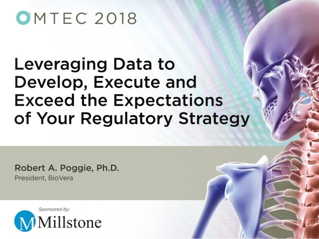 Leveraging Data to Develop, Execute, and Exceed Expectations of Your Regulatory Strategy OMTEC 2018, Chicago, IL USA Rober...