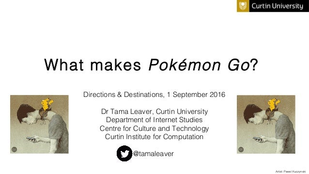 What makes Pokémon Go? Directions & Destinations, 1 September 2016 Dr Tama Leaver, Curtin University Department of Interne...