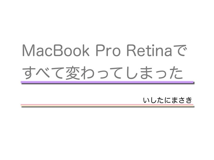 MacBook Pro Retinaですべて変わってしまった             いしたにまさき