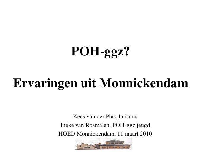 POH-ggz?ErvaringenuitMonnickendam<br />Kees van der Plas, huisarts<br />Ineke van Rosmalen, POH-ggz jeugd<br />HOED Monnic...
