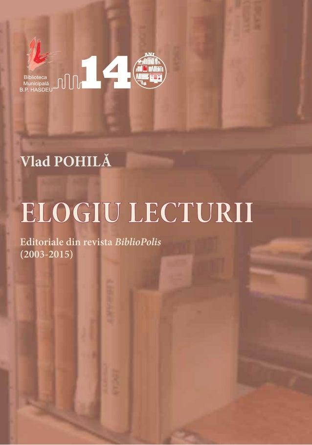 Chișinău 2017 Vlad POHILĂ ELOGIU LECTURII Editoriale din revista BiblioPolis (2003-2015)