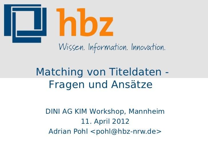 Matching von Titeldaten -  Fragen und Ansätze DINI AG KIM Workshop, Mannheim           11. April 2012  Adrian Pohl <pohl@h...