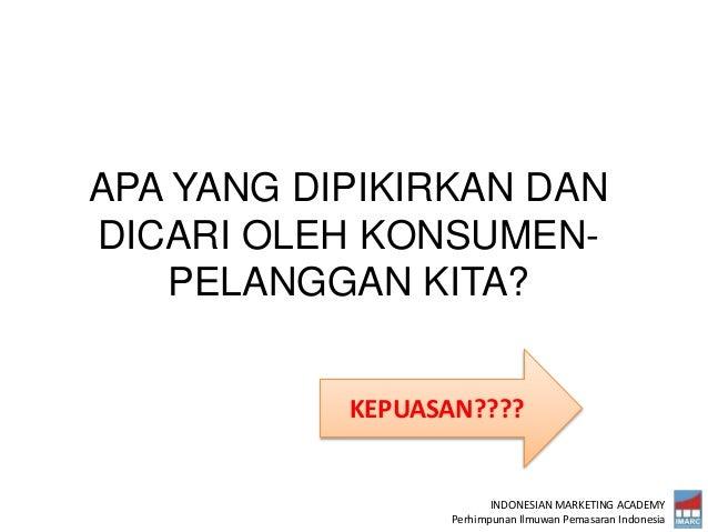 INDONESIAN MARKETING ACADEMY Perhimpunan Ilmuwan Pemasaran Indonesia APA YANG DIPIKIRKAN DAN DICARI OLEH KONSUMEN- PELANGG...