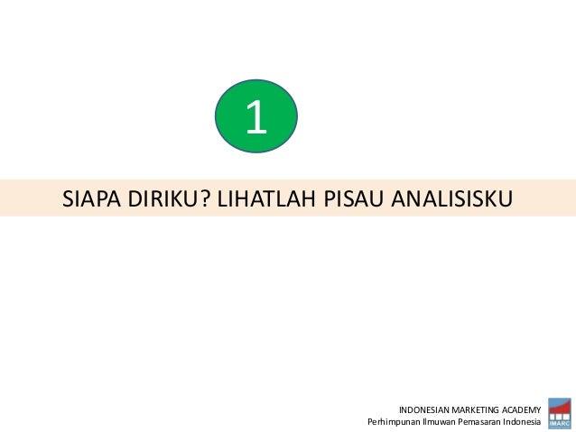 INDONESIAN MARKETING ACADEMY Perhimpunan Ilmuwan Pemasaran Indonesia SIAPA DIRIKU? LIHATLAH PISAU ANALISISKU 1