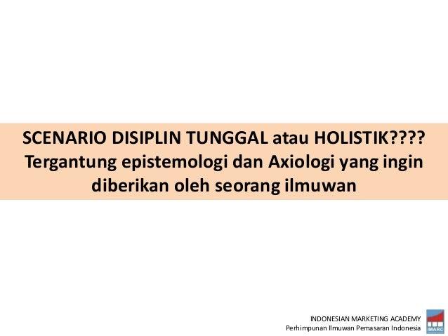 INDONESIAN MARKETING ACADEMY Perhimpunan Ilmuwan Pemasaran Indonesia SCENARIO DISIPLIN TUNGGAL atau HOLISTIK???? Tergantun...