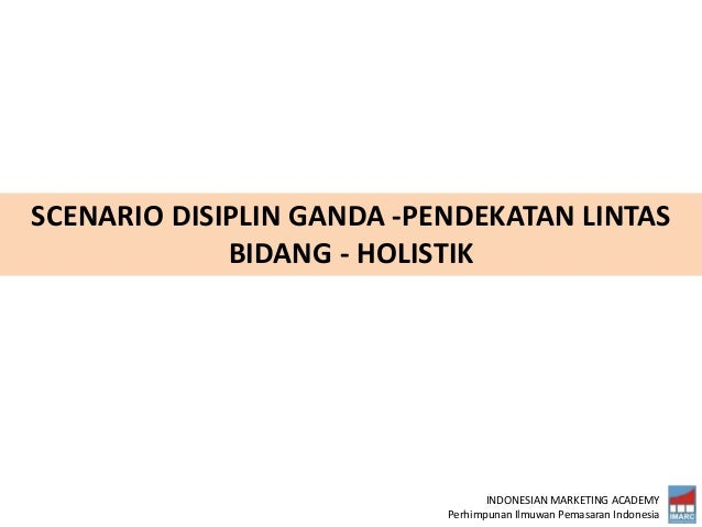 INDONESIAN MARKETING ACADEMY Perhimpunan Ilmuwan Pemasaran Indonesia SCENARIO DISIPLIN GANDA -PENDEKATAN LINTAS BIDANG - H...