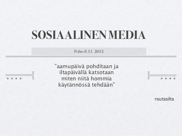 """SOSIAALINEN MEDIA          Pohto 8.11. 2012   """"aamupäivä pohditaan ja     iltapäivällä katsotaan      miten niitä hommia  ..."""