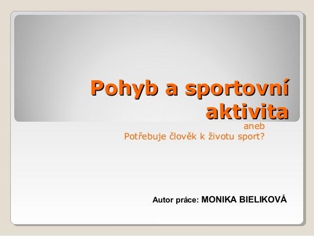 Pohyb a sportovníPohyb a sportovní aktivitaaktivita aneb Potřebuje člověk k životu sport? Autor práce: MONIKA BIELIKOVÁ
