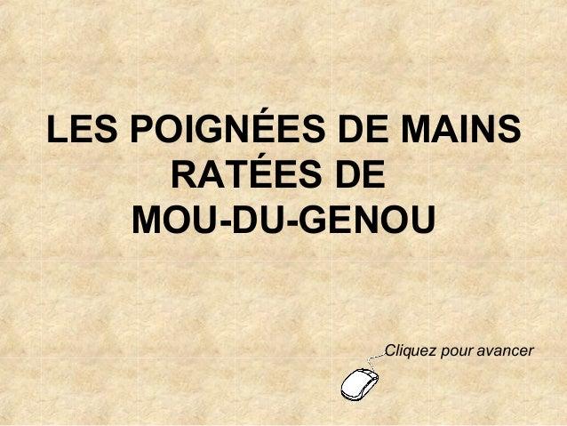 LES POIGNÉES DE MAINS RATÉES DE MOU-DU-GENOU  Cliquez pour avancer