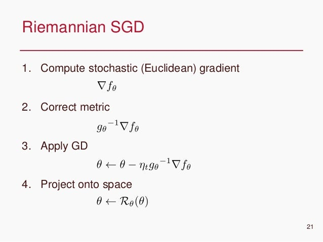CONFIDENTIAL 1. Compute stochastic (Euclidean) gradient 2. Correct metric 3. Apply GD 4. Project onto space Riemannian SGD...
