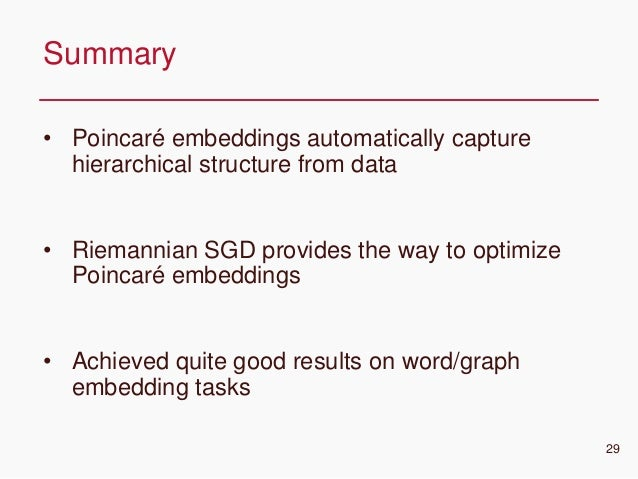 CONFIDENTIAL • Poincaré embeddings automatically capture hierarchical structure from data • Riemannian SGD provides the wa...