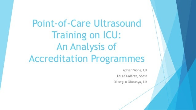 Point-of-Care Ultrasound Training on ICU: An Analysis of Accreditation Programmes Adrian Wong, UK Laura Galarza, Spain Olu...