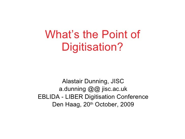 What's the Point of Digitisation? Alastair Dunning, JISC a.dunning @@ jisc.ac.uk EBLIDA - LIBER Digitisation Conference De...