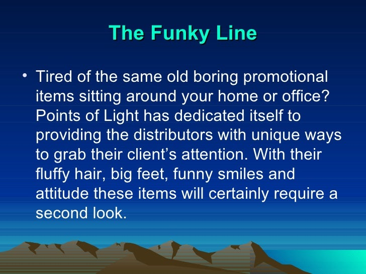 The Funky Line <ul><li>Tired of the same old boring promotional items sitting around your home or office? Points of Light ...