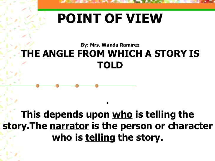 POINT OF VIEW By: Mrs. Wanda Ramírez THE ANGLE FROM WHICH A STORY IS TOLD . This depends upon  who  is telling the story.T...