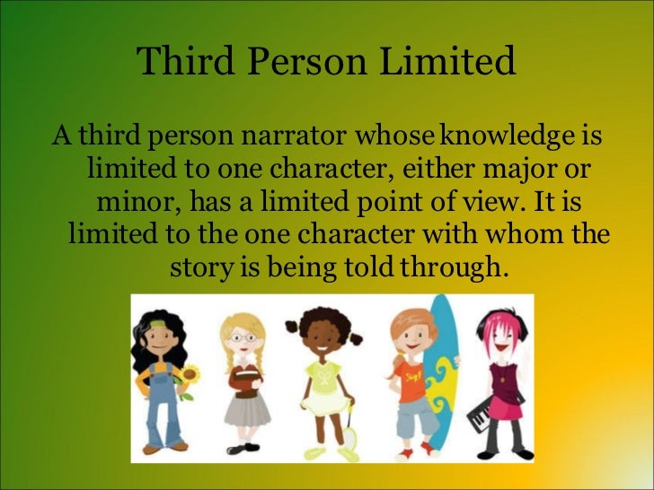 Third Person Limited <ul><li>A third person narrator whose knowledge is limited to one character, either major or minor, h...