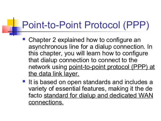 Point-to-Point Protocol (PPP)   Chapter 2 explained how to configure an    asynchronous line for a dialup connection. In ...