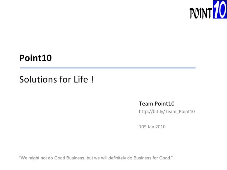 """Point10 Solutions for Life ! Team Point10 http://bit.ly/Team_Point10 10 th  Jan 2010 """" We might not do Good Business, but ..."""