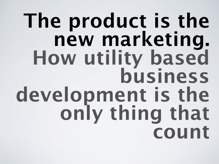 The product is the   new marketing.  How utility based          businessdevelopment is the    only thing that             ...
