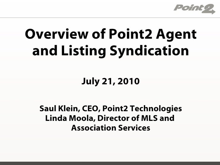 Overview of Point2 Agent and Listing Syndication July 21, 2010 Saul Klein, CEO, Point2 Technologies Linda Moola, Director ...