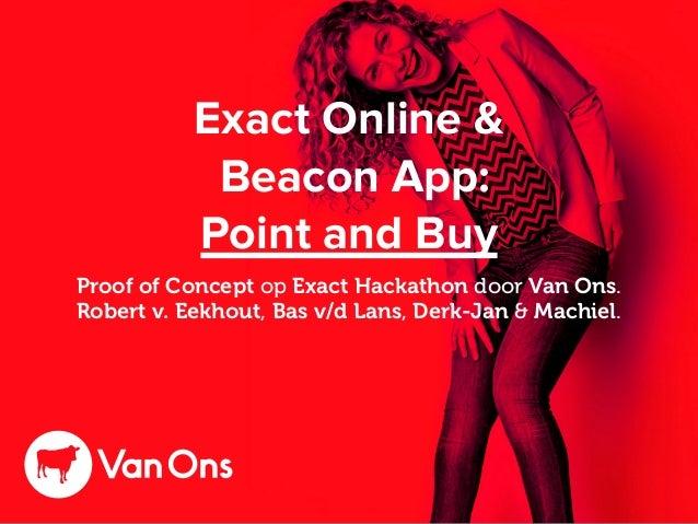 Exact Online & Beacon App: Point and Buy Proof of Concept op Exact Hackathon door Van Ons. Robert v. Eekhout, Bas v/d Lans...