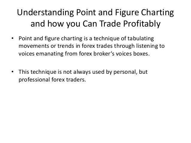 Understanding Point and Figure Charting    and how you Can Trade Profitably• Point and figure charting is a technique of t...