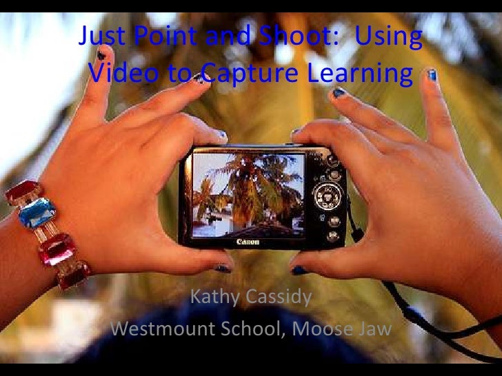 Just Point and Shoot: Using  Video to Capture Learning             Kathy Cassidy   Westmount School, Moose Jaw