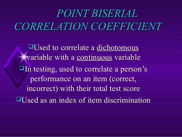 POINT BISERIAL CORRELATION COEFFICIENT Used  to correlate a dichotomous variable with a continuous variable In testing, ...