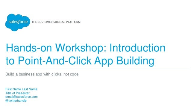 Hands-on Workshop: Introduction to Point-And-Click App Building First Name Last Name Title of Presenter email@salesforce.c...