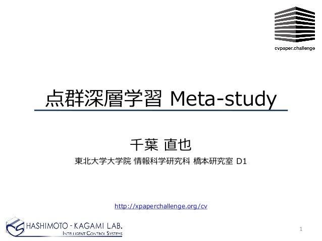 点群深層学習 Meta-study 千葉 直也 東北大学大学院 情報科学研究科 橋本研究室 D1 1 http://xpaperchallenge.org/cv