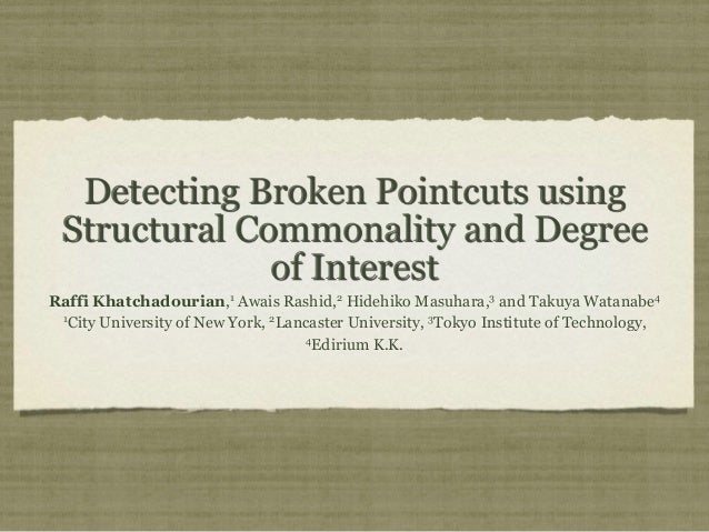 Detecting Broken Pointcuts using Structural Commonality and Degree of Interest Raffi Khatchadourian,1 Awais Rashid,2 Hideh...