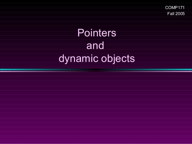 COMP171                   Fall 2005   Pointers     anddynamic objects