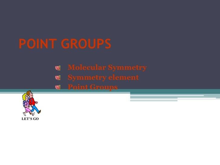 POINT GROUPS           Molecular Symmetry           Symmetry element           Point GroupsLET'S GO