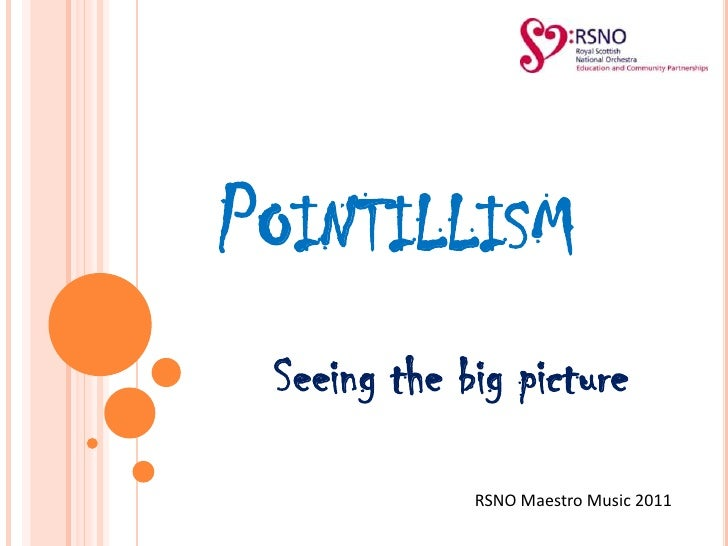 Pointillism<br />Seeing the big picture<br />RSNO Maestro Music 2011<br />