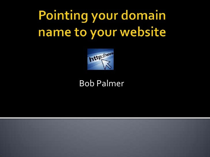 Pointing your domain name to your website<br />Bob Palmer  <br />