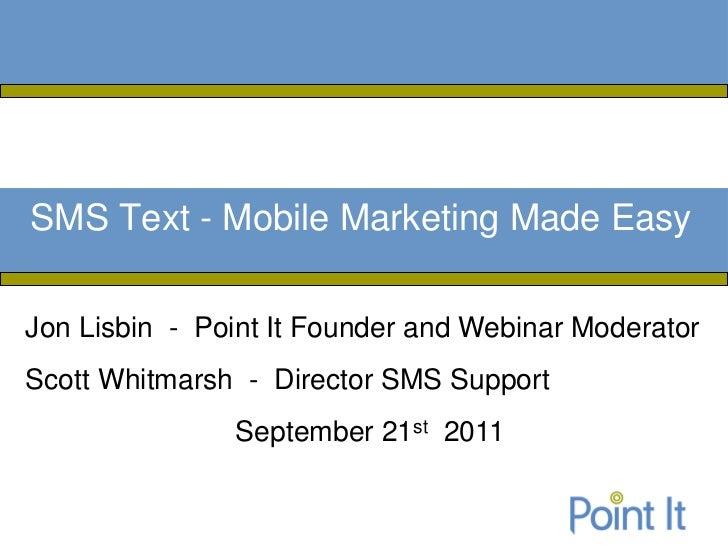SMS Text - Mobile Marketing Made EasyJon Lisbin - Point It Founder and Webinar ModeratorScott Whitmarsh - Director SMS Sup...