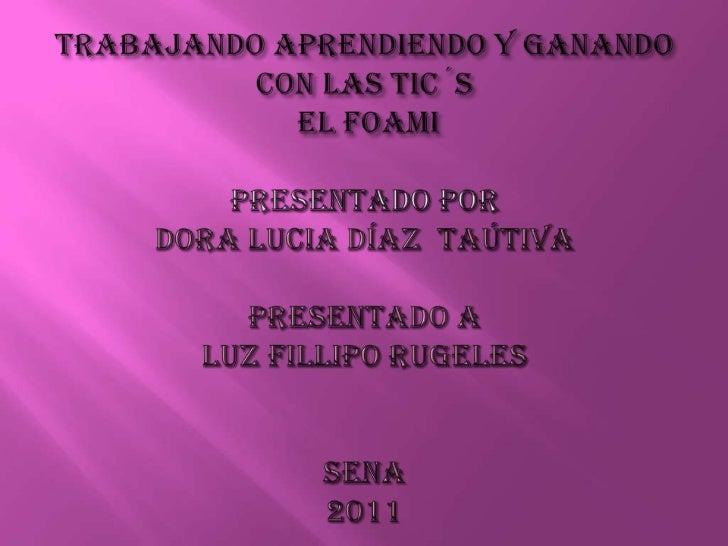 trabajando aprendiendo y ganando con las tic´s EL FOAMI PRESENTADO PORDORA LUCIA DÍAZ  TAÚTIVApresentado aluz filliporugel...
