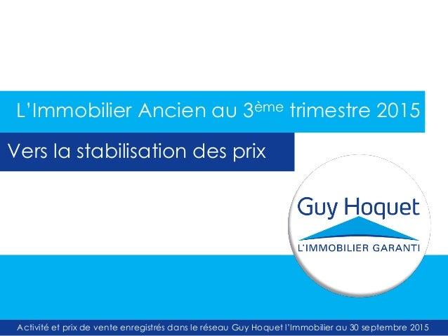 Activité et prix de vente enregistrés dans le réseau Guy Hoquet l'Immobilier au 30 septembre 2015 L'Immobilier Ancien au 3...