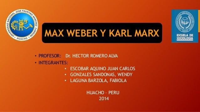 MAX WEBER Y KARL MARX  • PROFESOR: Dr. HECTOR ROMERO ALVA  • INTEGRANTES:  • ESCOBAR AQUINO JUAN CARLOS  • GONZALES SANDON...