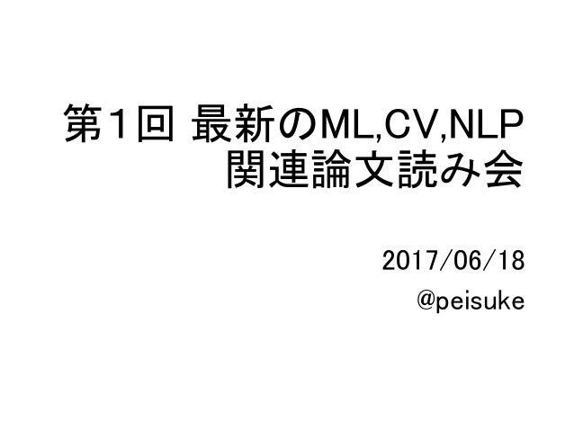 第1回 最新のML,CV,NLP 関連論文読み会 2017/06/18 @peisuke